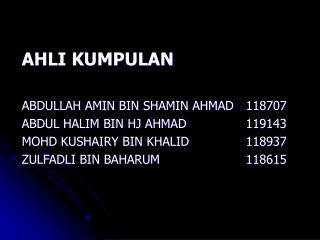 AHLI KUMPULAN  ABDULLAH AMIN BIN SHAMIN AHMAD118707 ABDUL HALIM BIN HJ AHMAD119143