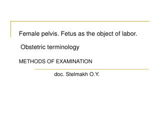 Female pelvis .  Fetus as the object of labor .  Obstetric terminology METHODS OF EXAMINATION