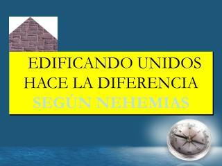 EDIFICANDO UNIDOS HACE LA DIFERENCIA  SEGÚN NEHEMIAS