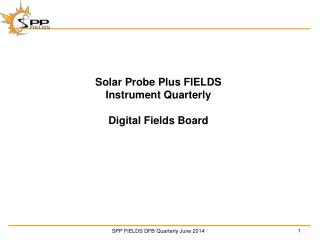 Solar Probe Plus FIELDS Instrument Quarterly Digital Fields Board