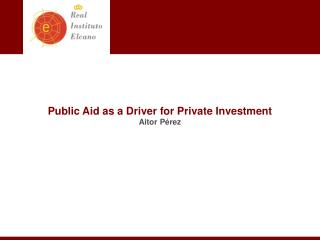 Public Aid as a Driver for Private Investment Aitor  Pérez