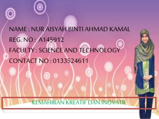 NAME : NUR AISYAH BINTI AHMAD KAMAL REG. NO :  A145912 FACULTY : SCIENCE AND TECHNOLOGY