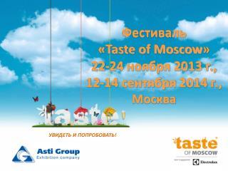 Фестиваль  « Taste of Moscow » 22-24 ноября 2013 г., 12-14 сентября  201 4 г.,  Москва
