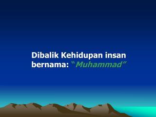 Dibalik Kehidupan insan  bernama:  � Muhammad�