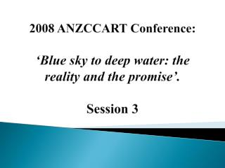 2008 ANZCCART Conference: �Blue sky to deep water: the reality and the promise�. Session 3