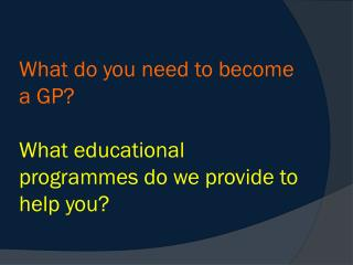 What do you need to become a GP? What educational programmes do we provide to help you?