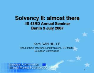 Solvency II : almost there IIS 43RD Annual Seminar Berlin 9 July 2007