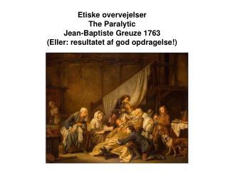 Etiske overvejelser  The Paralytic  Jean-Baptiste Greuze 1763 Eller: resultatet af god opdragelse