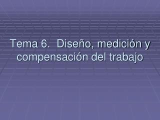 Tema 6.  Dise�o, medici�n y compensaci�n del trabajo