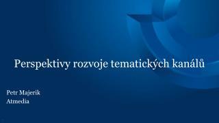 Perspektivy rozvoje tematických kanálů Petr Majerik  Atmedia