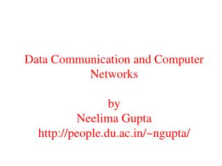 Data Communication and Computer Networks by Neelima Gupta people.du.ac/~ngupta/