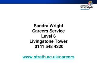 Sandra Wright Careers Service Level 6 Livingstone Tower  0141 548 4320 strath.ac.uk/careers