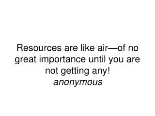 Resources are like air—of no great importance until you are not getting any! anonymous