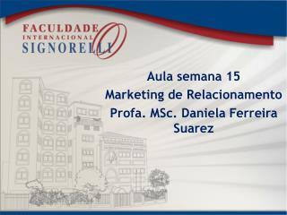 Aula  semana  15 Marketing de  Relacionamento Profa.  MSc . Daniela Ferreira Suarez