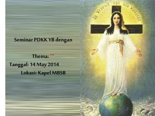 """Seminar PDKK YB dengan  Thema:  """""""" Tanggal: 14 May 2014 Lokasi: Kapel MBSB"""