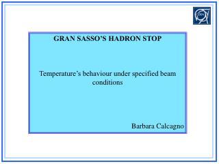 GRAN SASSO'S HADRON STOP Temperature's behaviour under specified beam conditions Barbara Calcagno