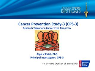 Cancer Prevention Study-3 (CPS-3) Research Today for a Cancer-Free Tomorrow Alpa V Patel, PhD