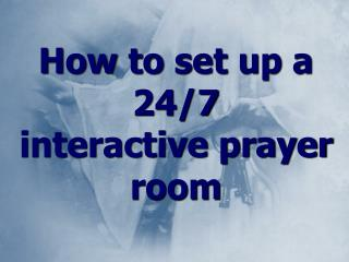 How to set up a 24/7  interactive prayer room