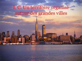 I. C. Un territoire organisé autour des grandes villes