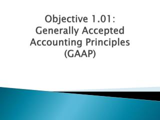 Objective 1.01:   Generally Accepted Accounting Principles (GAAP)