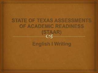 STATE OF TEXAS ASSESSMENTS OF ACADEMIC READINESS (STAAR) English I Writing