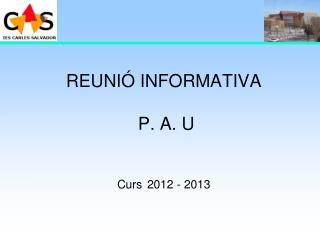 REUNIÓ INFORMATIVA  P. A. U Curs 2012 - 2013