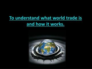 To understand what world trade is and how it works.