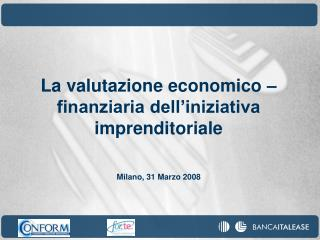 La valutazione economico – finanziaria dell'iniziativa imprenditoriale Milano, 31 Marzo 2008
