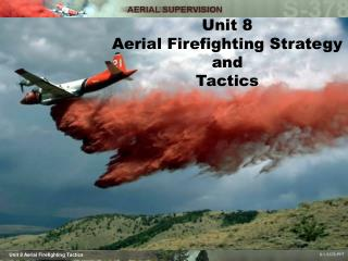 Unit 8 Aerial Firefighting Strategy and  Tactics