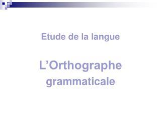 Etude de la langue  L'Orthographe grammaticale