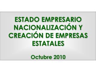 ESTADO EMPRESARIO  NACIONALIZACIÓN Y CREACIÓN DE EMPRESAS ESTATALES Octubre 2010