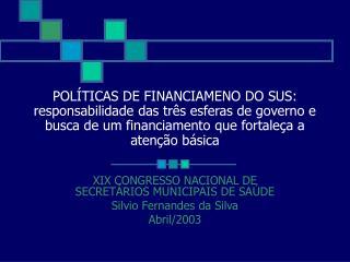 XIX CONGRESSO NACIONAL DE SECRETÁRIOS MUNICIPAIS DE SAÚDE Silvio Fernandes da Silva Abril/2003