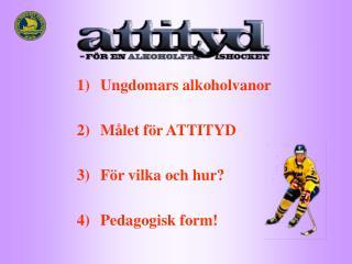 Ungdomars alkoholvanor Målet för ATTITYD För vilka och hur? Pedagogisk form!