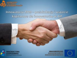 Innowatorzy  2009 –  preinkubacja  i wsparcie kapitałowe dla  innowatorów  w  AIP