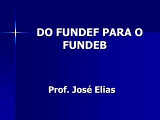 DO FUNDEF PARA O FUNDEB Prof. José Elias