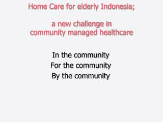 Home Care for elderly Indonesia;  a new challenge in  community managed healthcare
