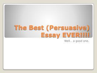 The Best (Persuasive) Essay EVER!!!!