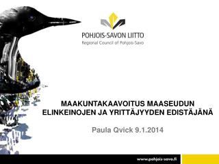 MAAKUNTAKAAVOITUS MAASEUDUN ELINKEINOJEN JA YRITTÄJYYDEN EDISTÄJÄNÄ Paula Qvick 9.1.2014