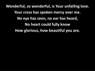 Wonderful, so wonderful, is Your unfailing love. Your cross has spoken mercy over me.