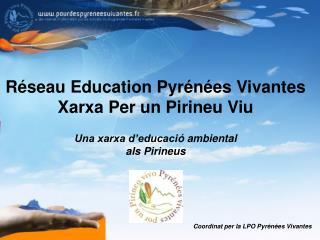 Réseau Education Pyrénées Vivantes Xarxa Per un Pirineu Viu Una xarxa d'educaci ó ambiental