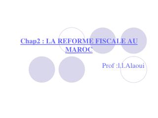 Chap2: LA REFORME FISCALE AU MAROC