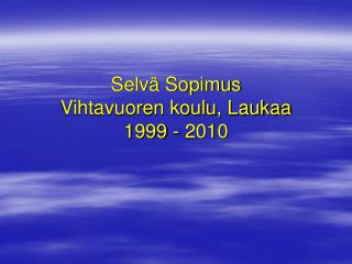 Selvä Sopimus Vihtavuoren koulu, Laukaa 1999 - 2010