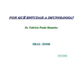 Por quê estudar a imunologia? Dr. Fabrício Prado Monteiro HRAS - HMIB