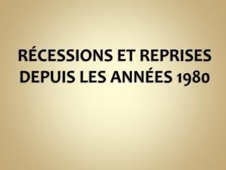 R�CESSIONS ET REPRISES DEPUIS LES ANN�ES 1980