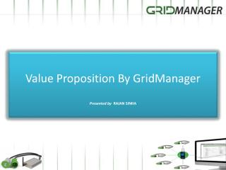 Value  Proposition  By GridManager Presented by   RAJAN SINHA