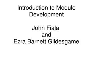 Introduction to Module Development John Fiala  and Ezra Barnett Gildesgame