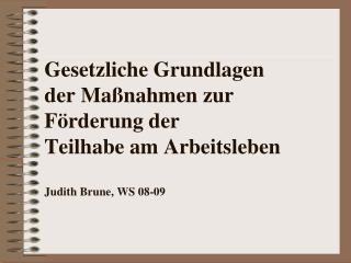 Gesetzliche Grundlagen  der Ma nahmen zur F rderung der Teilhabe am Arbeitsleben  Judith Brune, WS 08-09