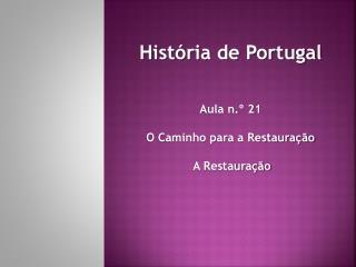 Hist�ria de Portugal Aula n.� 21 O Caminho para a Restaura��o A Restaura��o