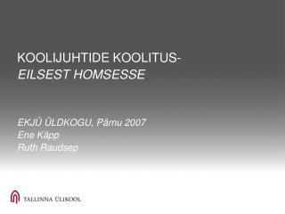 KOOLIJUHTIDE KOOLITUS- EILSEST HOMSESSE EKJÜ ÜLDKOGU, Pärnu 2007 Ene Käpp Ruth Raudsep