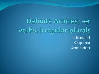 Definite Articles; - er  verbs; irregular plurals